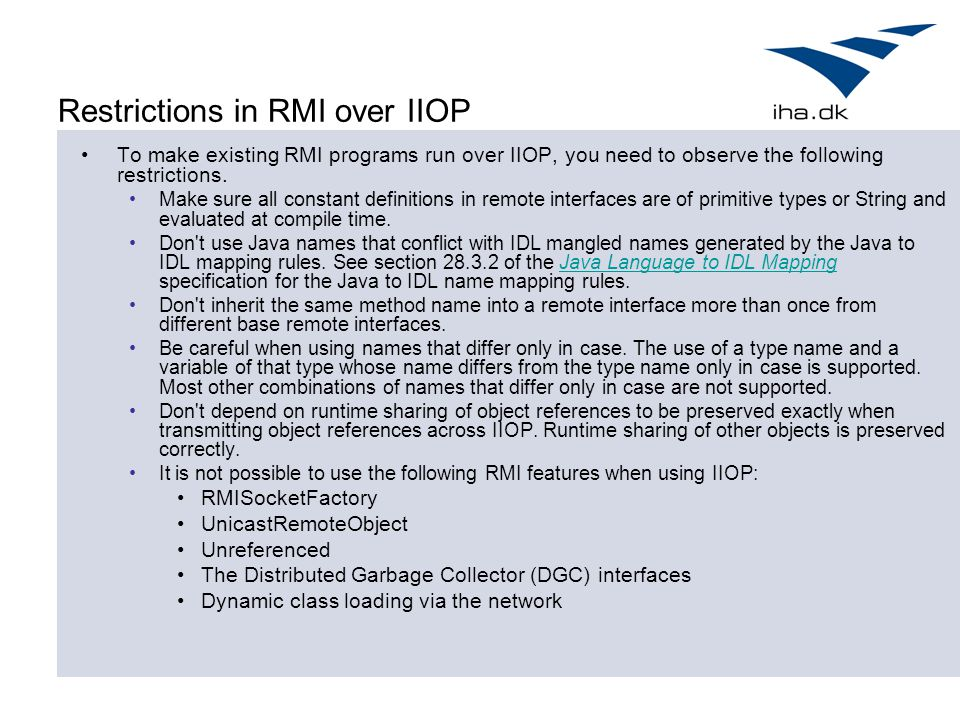 Restrictions in RMI over IIOP To make existing RMI programs run over IIOP, you need to observe the following restrictions. Make sure all constant defi