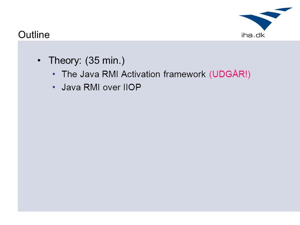 Outline Theory: (35 min.) The Java RMI Activation framework (UDGÅR!) Java RMI over IIOP