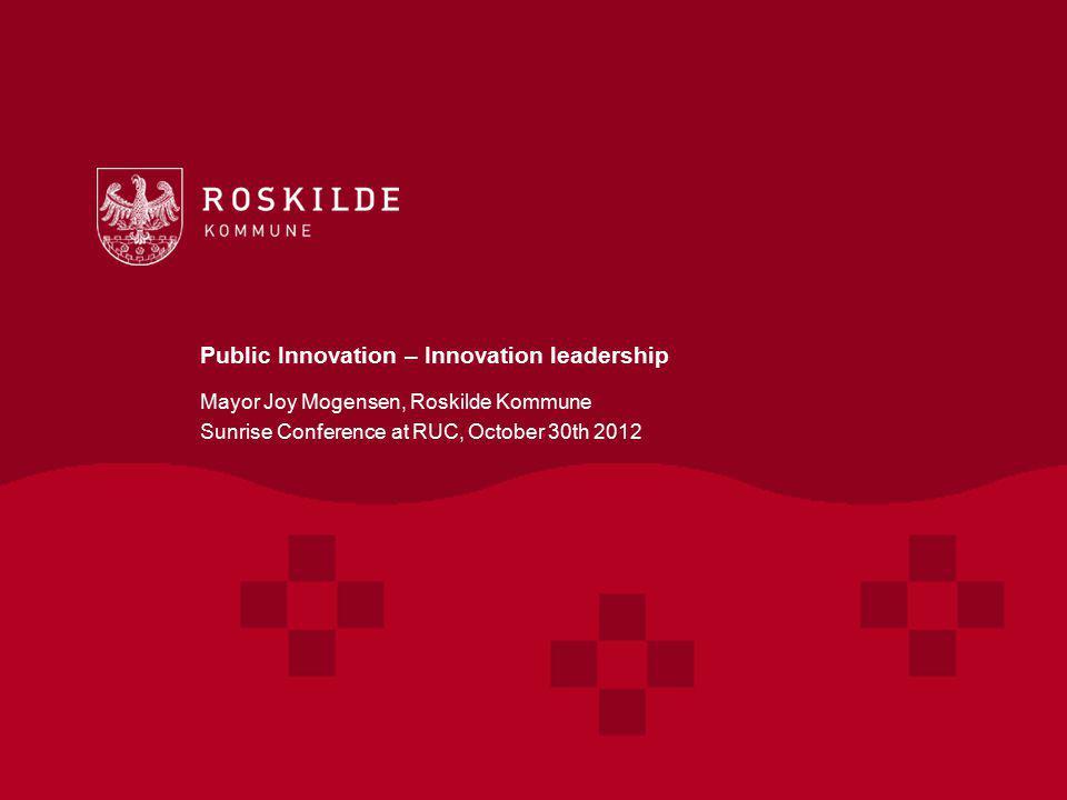 Public Innovation – Innovation leadership Mayor Joy Mogensen, Roskilde Kommune Sunrise Conference at RUC, October 30th 2012 Sunrice