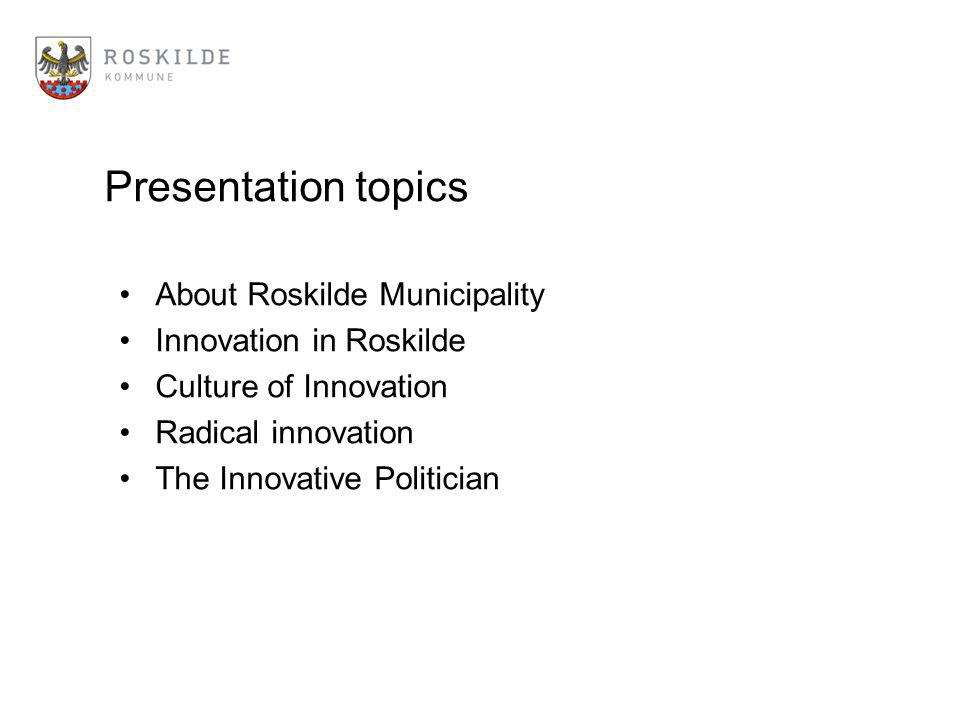 Presentation topics About Roskilde Municipality Innovation in Roskilde Culture of Innovation Radical innovation The Innovative Politician