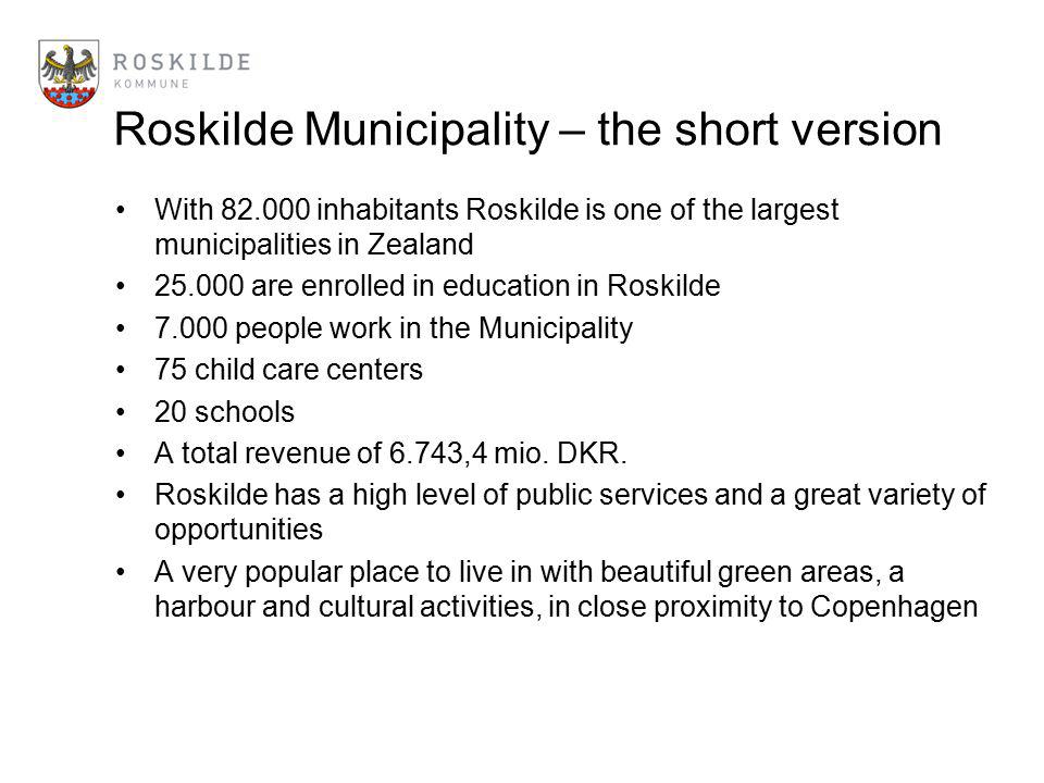 Roskilde Municipality – the short version With 82.000 inhabitants Roskilde is one of the largest municipalities in Zealand 25.000 are enrolled in educ