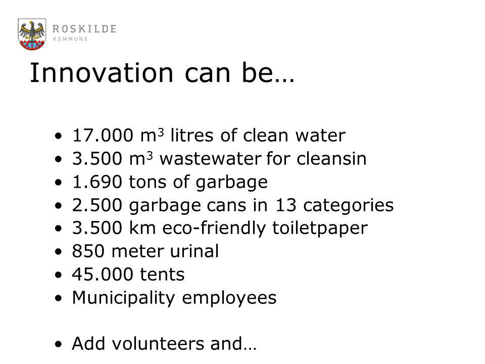 Innovation can be… 17.000 m 3 litres of clean water 3.500 m 3 wastewater for cleansin 1.690 tons of garbage 2.500 garbage cans in 13 categories 3.500
