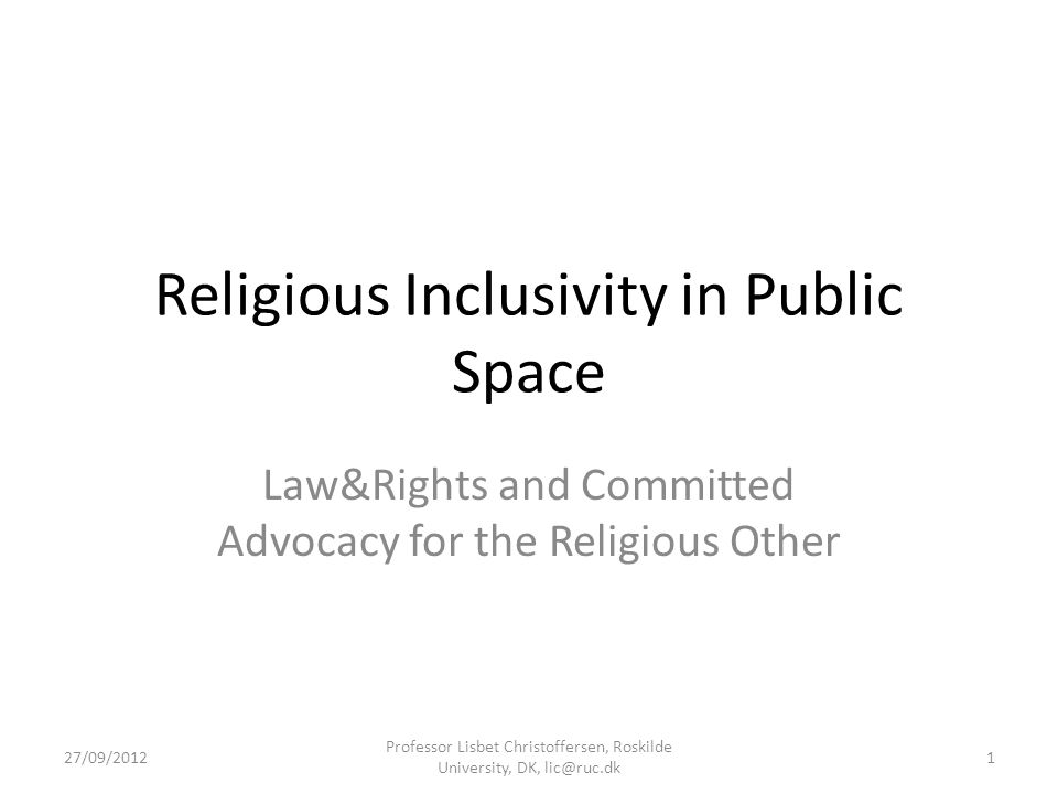 Religious Inclusivity in Public Space Law&Rights and Committed Advocacy for the Religious Other 27/09/2012 Professor Lisbet Christoffersen, Roskilde University, DK, lic@ruc.dk 1