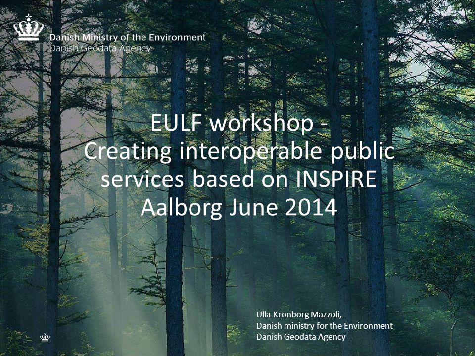 EULF workshop - Creating interoperable public services based on INSPIRE Aalborg June 2014 Indsæt nyt billede Format: H19,05 x B25,4 cm 1.