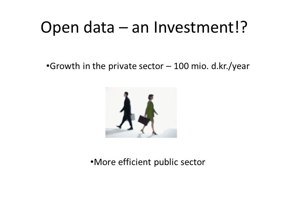 Open data – an Investment!? Growth in the private sector – 100 mio. d.kr./year More efficient public sector