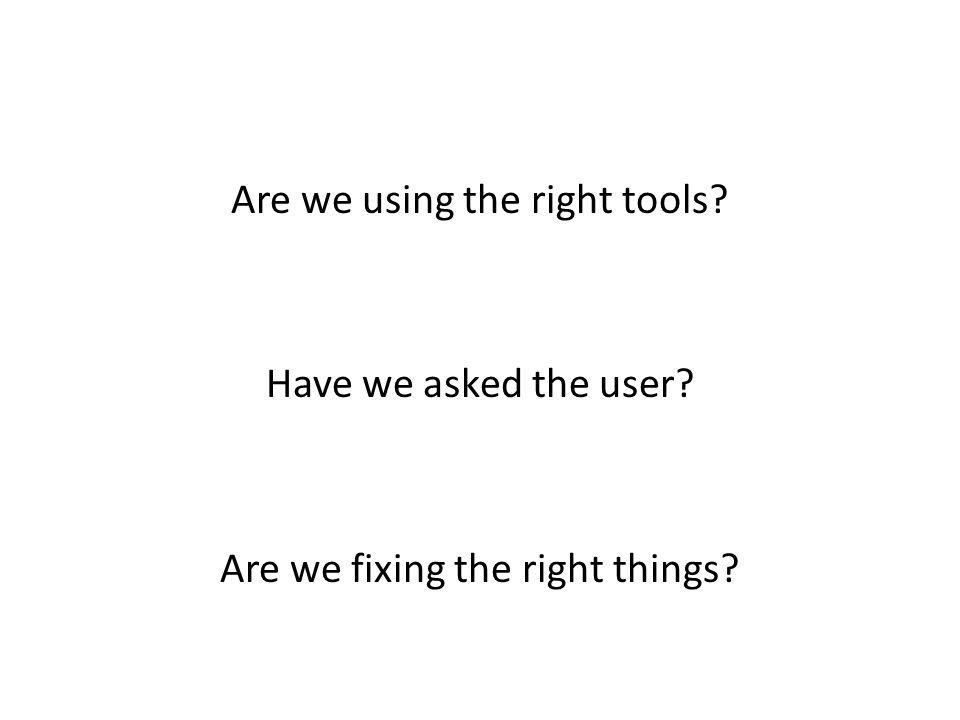 Are we using the right tools? Have we asked the user? Are we fixing the right things?
