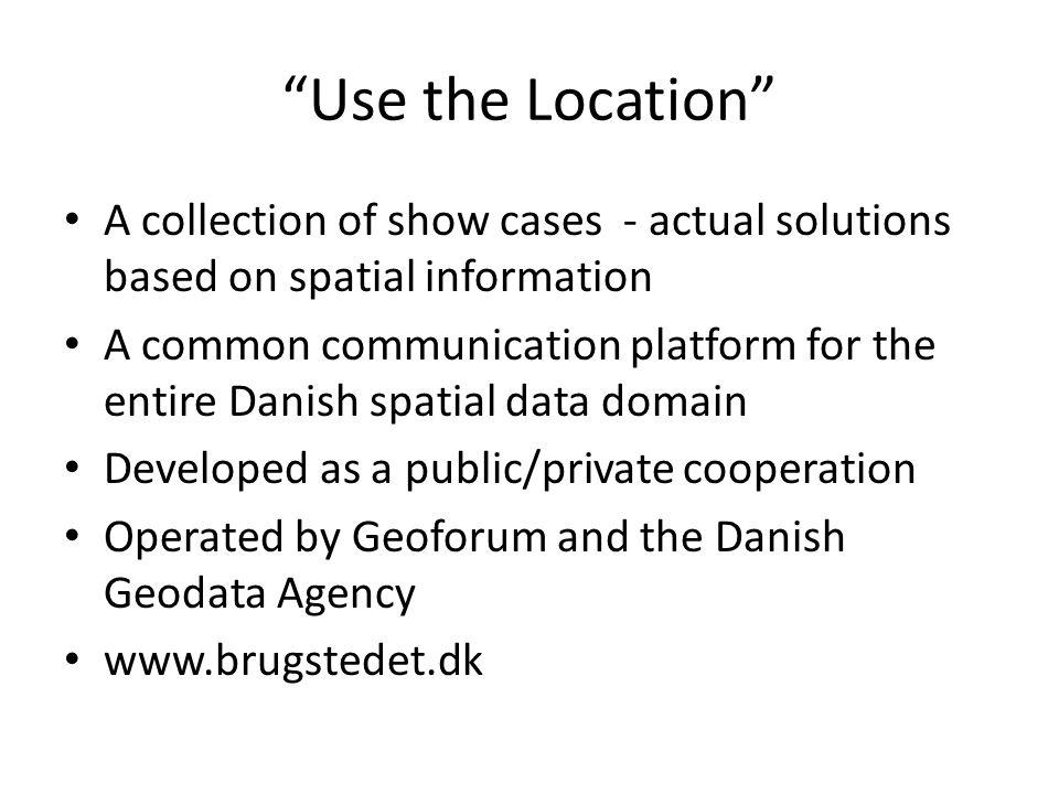 """Use the Location"" A collection of show cases - actual solutions based on spatial information A common communication platform for the entire Danish sp"