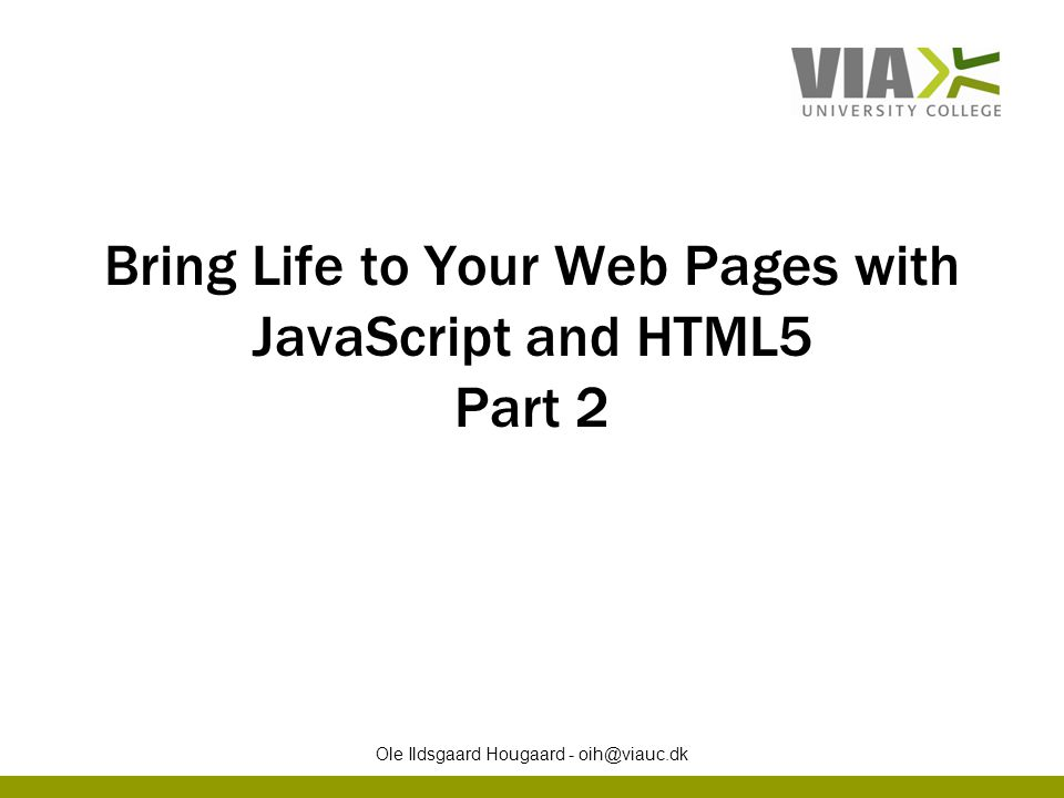 Bring Life to Your Web Pages with JavaScript and HTML5 Part 2 Ole Ildsgaard Hougaard - oih@viauc.dk