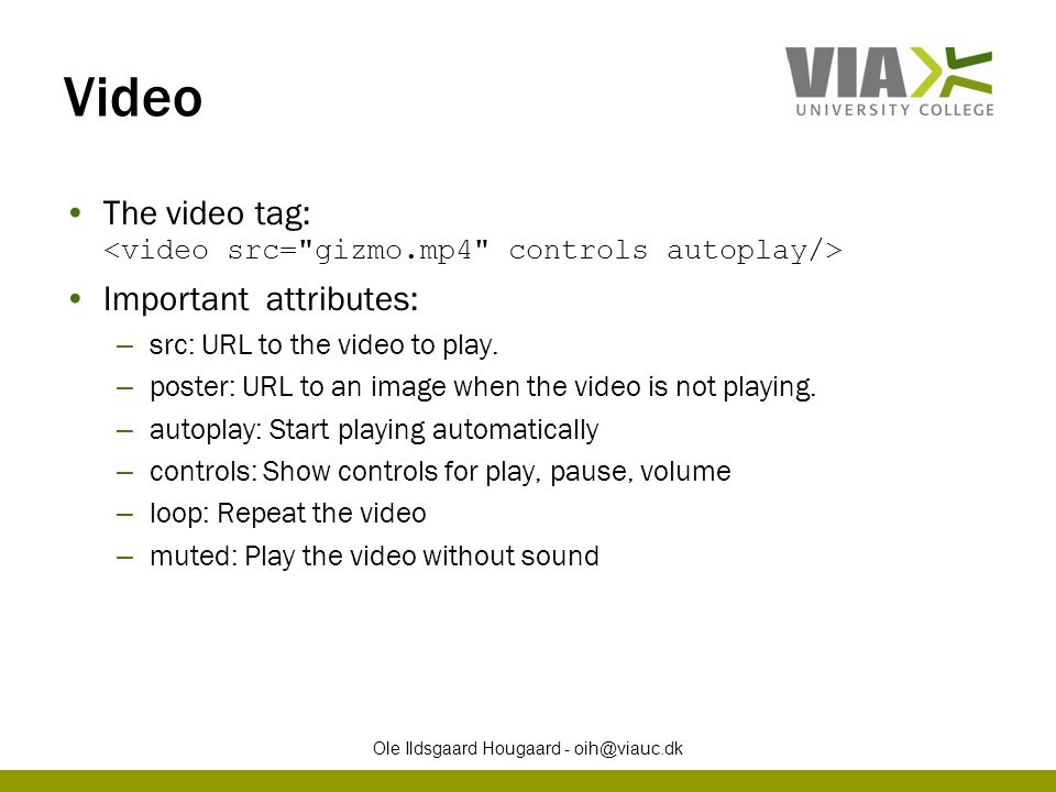 Video The video tag: Important attributes: – src: URL to the video to play. – poster: URL to an image when the video is not playing. – autoplay: Start