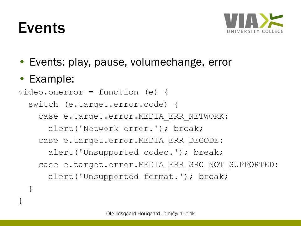 Events Events: play, pause, volumechange, error Example: video.onerror = function (e) { switch (e.target.error.code) { case e.target.error.MEDIA_ERR_N