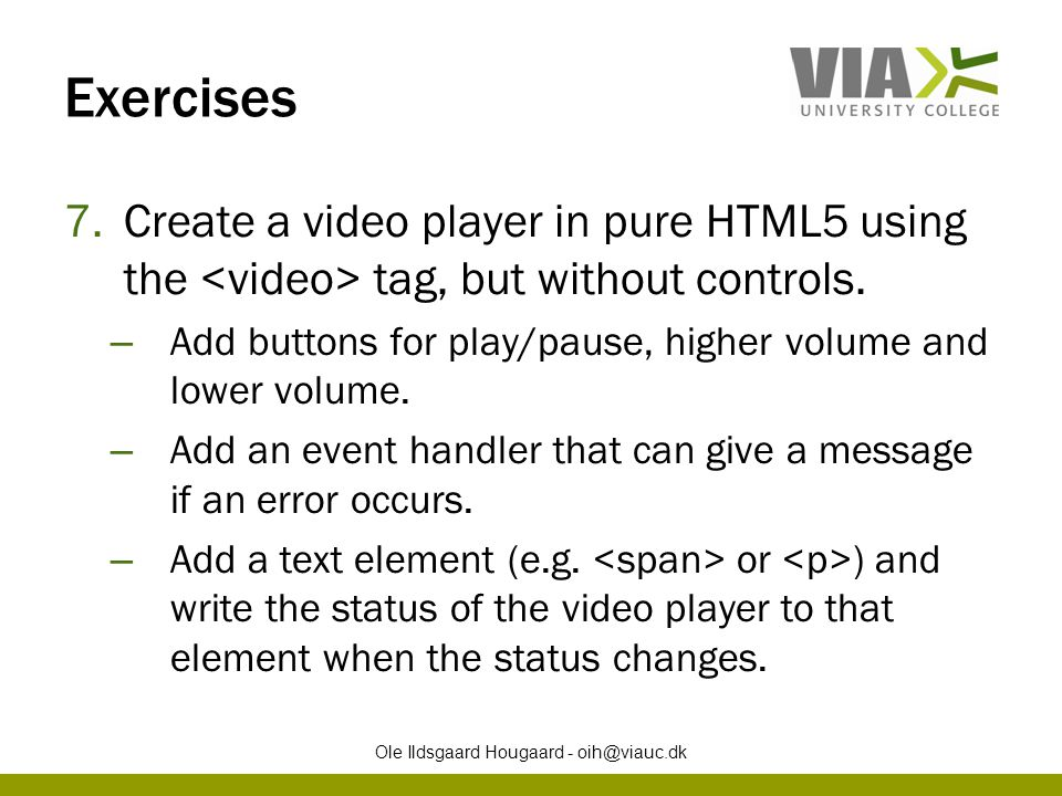 Exercises 7.Create a video player in pure HTML5 using the tag, but without controls. – Add buttons for play/pause, higher volume and lower volume. – A