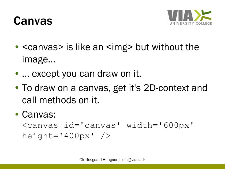 Canvas is like an but without the image… … except you can draw on it. To draw on a canvas, get it's 2D-context and call methods on it. Canvas: Ole Ild