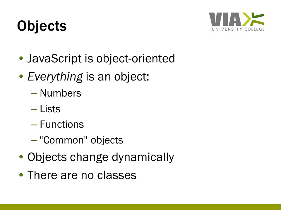 Objects JavaScript is object-oriented Everything is an object: – Numbers – Lists – Functions –