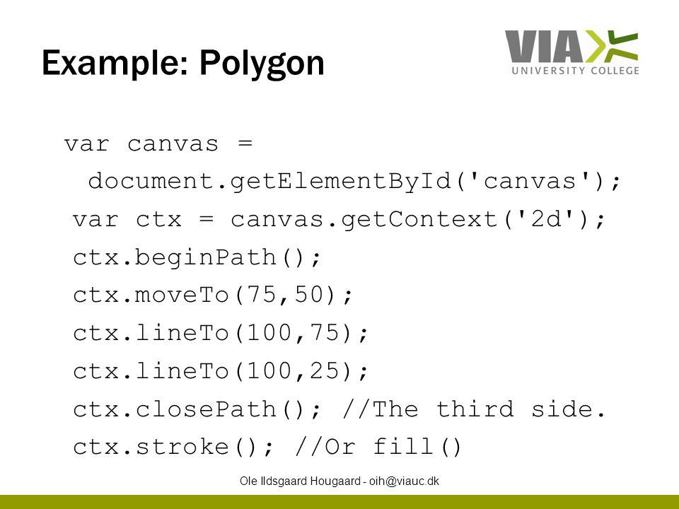 Example: Polygon var canvas = document.getElementById( canvas ); var ctx = canvas.getContext( 2d ); ctx.beginPath(); ctx.moveTo(75,50); ctx.lineTo(100,75); ctx.lineTo(100,25); ctx.closePath(); //The third side.