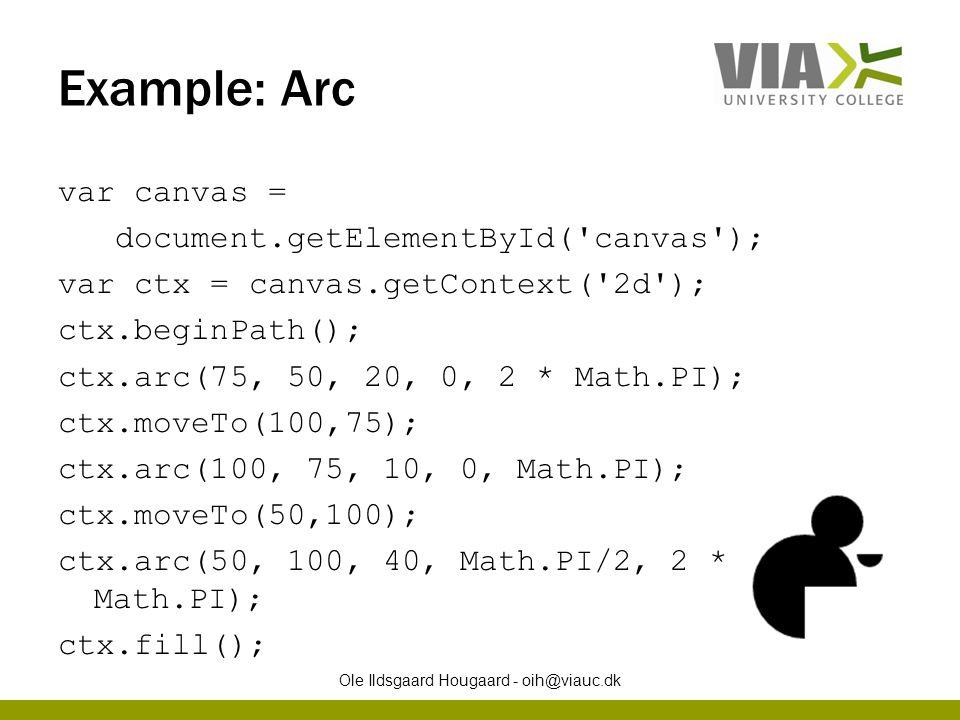 Example: Arc var canvas = document.getElementById( canvas ); var ctx = canvas.getContext( 2d ); ctx.beginPath(); ctx.arc(75, 50, 20, 0, 2 * Math.PI); ctx.moveTo(100,75); ctx.arc(100, 75, 10, 0, Math.PI); ctx.moveTo(50,100); ctx.arc(50, 100, 40, Math.PI/2, 2 * Math.PI); ctx.fill(); Ole Ildsgaard Hougaard - oih@viauc.dk