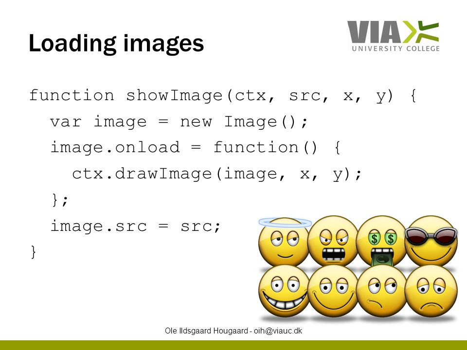 Loading images function showImage(ctx, src, x, y) { var image = new Image(); image.onload = function() { ctx.drawImage(image, x, y); }; image.src = sr