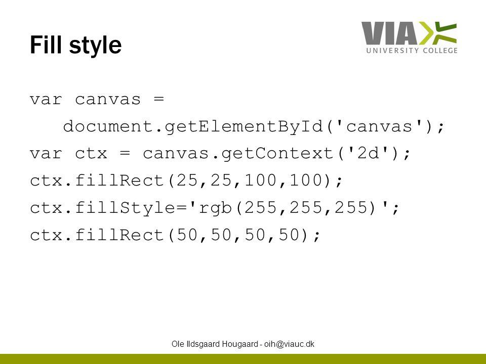 Fill style var canvas = document.getElementById( canvas ); var ctx = canvas.getContext( 2d ); ctx.fillRect(25,25,100,100); ctx.fillStyle= rgb(255,255,255) ; ctx.fillRect(50,50,50,50); Ole Ildsgaard Hougaard - oih@viauc.dk