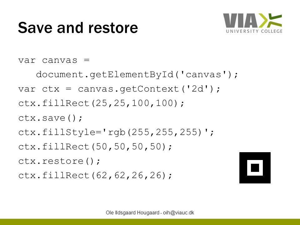 Save and restore var canvas = document.getElementById( canvas ); var ctx = canvas.getContext( 2d ); ctx.fillRect(25,25,100,100); ctx.save(); ctx.fillStyle= rgb(255,255,255) ; ctx.fillRect(50,50,50,50); ctx.restore(); ctx.fillRect(62,62,26,26); Ole Ildsgaard Hougaard - oih@viauc.dk