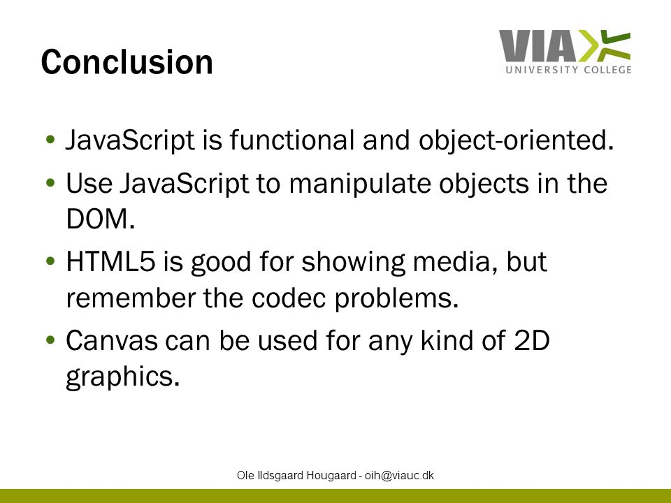 Conclusion JavaScript is functional and object-oriented. Use JavaScript to manipulate objects in the DOM. HTML5 is good for showing media, but remembe