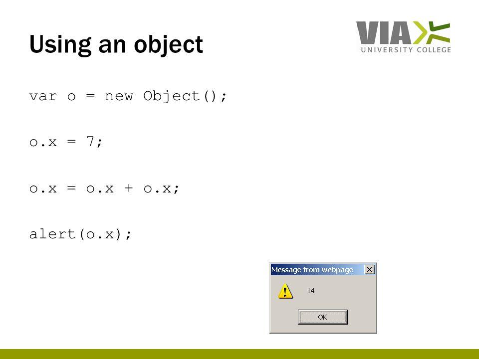 Using an object var o = new Object(); o.x = 7; o.x = o.x + o.x; alert(o.x);