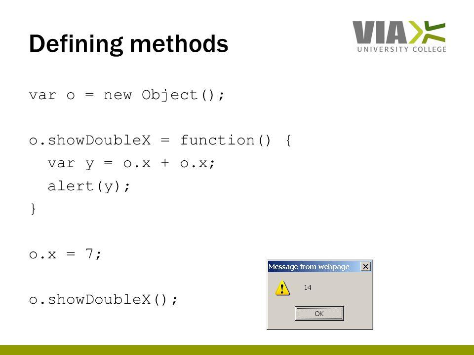 Defining methods var o = new Object(); o.showDoubleX = function() { var y = o.x + o.x; alert(y); } o.x = 7; o.showDoubleX();