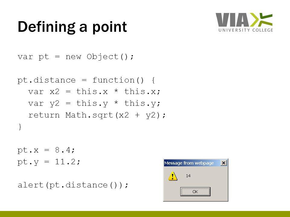 Defining a point var pt = new Object(); pt.distance = function() { var x2 = this.x * this.x; var y2 = this.y * this.y; return Math.sqrt(x2 + y2); } pt.x = 8.4; pt.y = 11.2; alert(pt.distance());