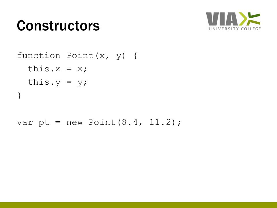 Constructors function Point(x, y) { this.x = x; this.y = y; } var pt = new Point(8.4, 11.2);