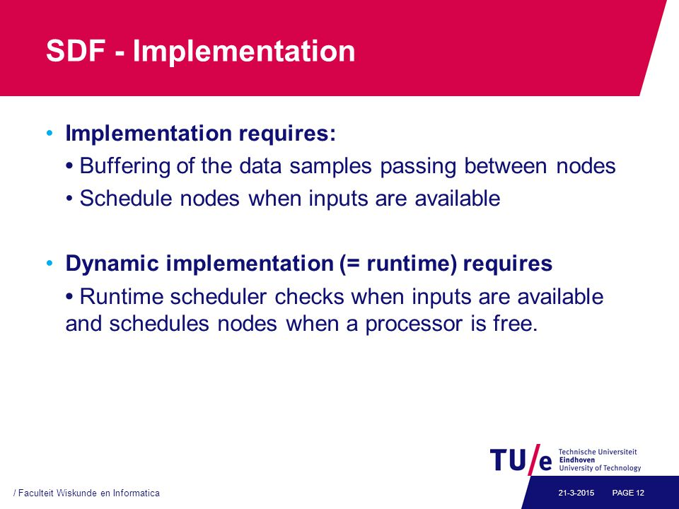 SDF - Implementation Implementation requires: Buffering of the data samples passing between nodes Schedule nodes when inputs are available Dynamic implementation (= runtime) requires Runtime scheduler checks when inputs are available and schedules nodes when a processor is free.