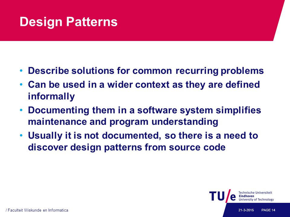 Design Patterns Describe solutions for common recurring problems Can be used in a wider context as they are defined informally Documenting them in a software system simplifies maintenance and program understanding Usually it is not documented, so there is a need to discover design patterns from source code / Faculteit Wiskunde en Informatica PAGE 1421-3-2015