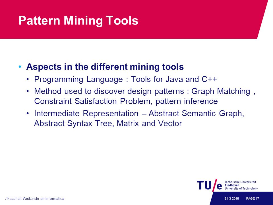 Pattern Mining Tools Aspects in the different mining tools Programming Language : Tools for Java and C++ Method used to discover design patterns : Graph Matching, Constraint Satisfaction Problem, pattern inference Intermediate Representation – Abstract Semantic Graph, Abstract Syntax Tree, Matrix and Vector / Faculteit Wiskunde en Informatica PAGE 1721-3-2015