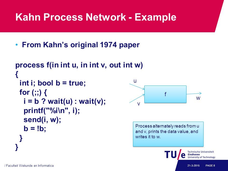 Kahn Process Network - Example From Kahn's original 1974 paper process f(in int u, in int v, out int w) { int i; bool b = true; for (;;) { i = b .