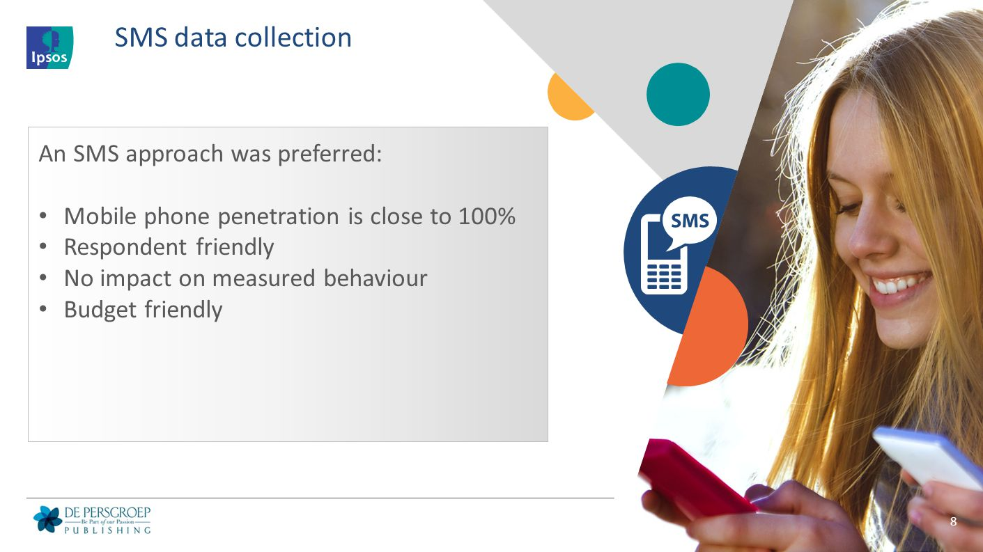 8 SMS data collection An SMS approach was preferred: Mobile phone penetration is close to 100% Respondent friendly No impact on measured behaviour Bud