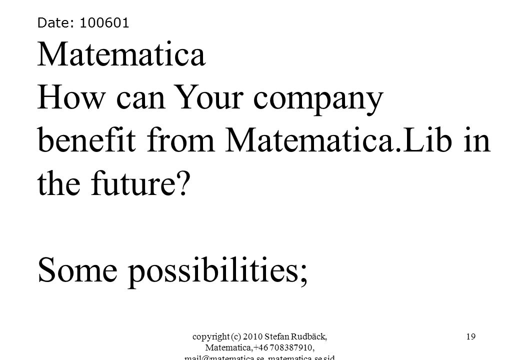 copyright (c) 2010 Stefan Rudbäck, Matematica,+46 708387910, mail@matematica.se, matematica.se sid 19 Date: 100601 Matematica How can Your company benefit from Matematica.Lib in the future.