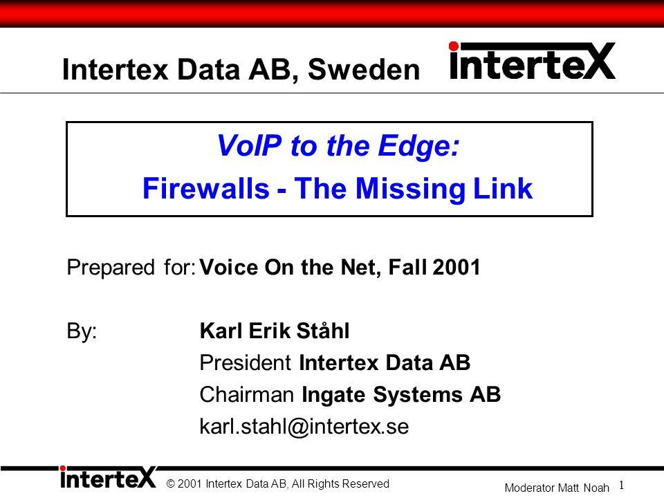 Intertex Data AB, Sweden VoIP to the Edge: Firewalls - The Missing Link Prepared for:Voice On the Net, Fall 2001 By: Karl Erik Ståhl President Intertex Data AB Chairman Ingate Systems AB karl.stahl@intertex.se © 2001 Intertex Data AB, All Rights Reserved 1 Moderator Matt Noah