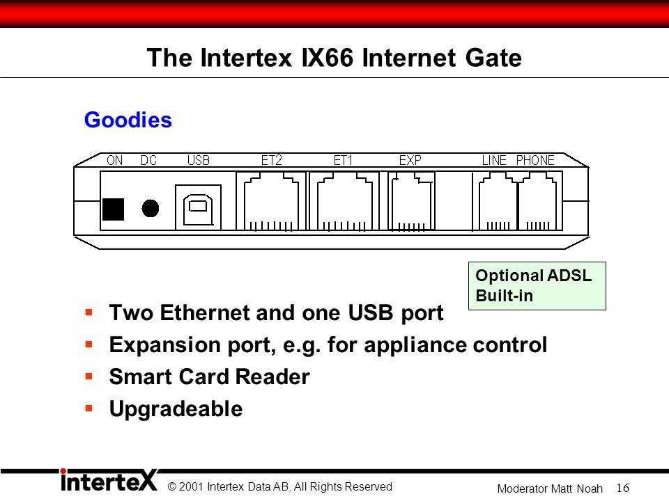 © 2001 Intertex Data AB, All Rights Reserved Moderator Matt Noah 16 The Intertex IX66 Internet Gate Goodies  Two Ethernet and one USB port  Expansion port, e.g.