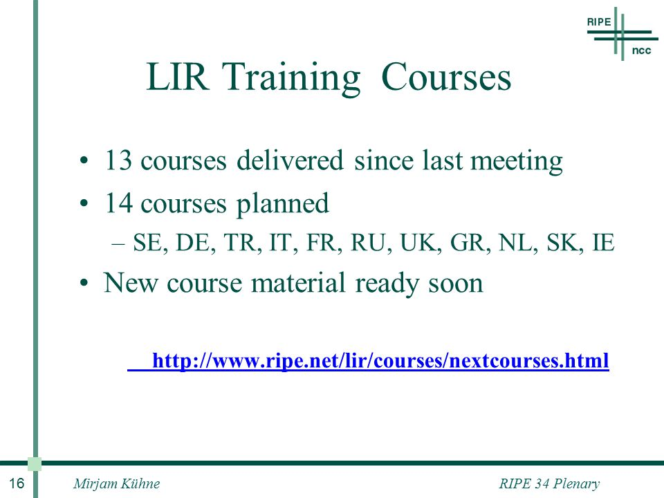 RIPE 34 PlenaryMirjam Kühne 16 LIR Training Courses 13 courses delivered since last meeting 14 courses planned –SE, DE, TR, IT, FR, RU, UK, GR, NL, SK, IE New course material ready soon http://www.ripe.net/lir/courses/nextcourses.html