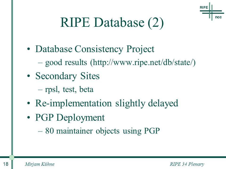 RIPE 34 PlenaryMirjam Kühne 18 RIPE Database (2) Database Consistency Project –good results (http://www.ripe.net/db/state/) Secondary Sites –rpsl, test, beta Re-implementation slightly delayed PGP Deployment –80 maintainer objects using PGP