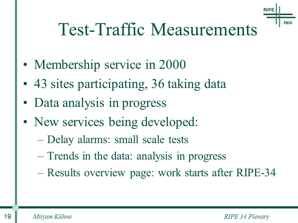 RIPE 34 PlenaryMirjam Kühne 19 Test-Traffic Measurements Membership service in 2000 43 sites participating, 36 taking data Data analysis in progress New services being developed: –Delay alarms: small scale tests –Trends in the data: analysis in progress –Results overview page: work starts after RIPE-34