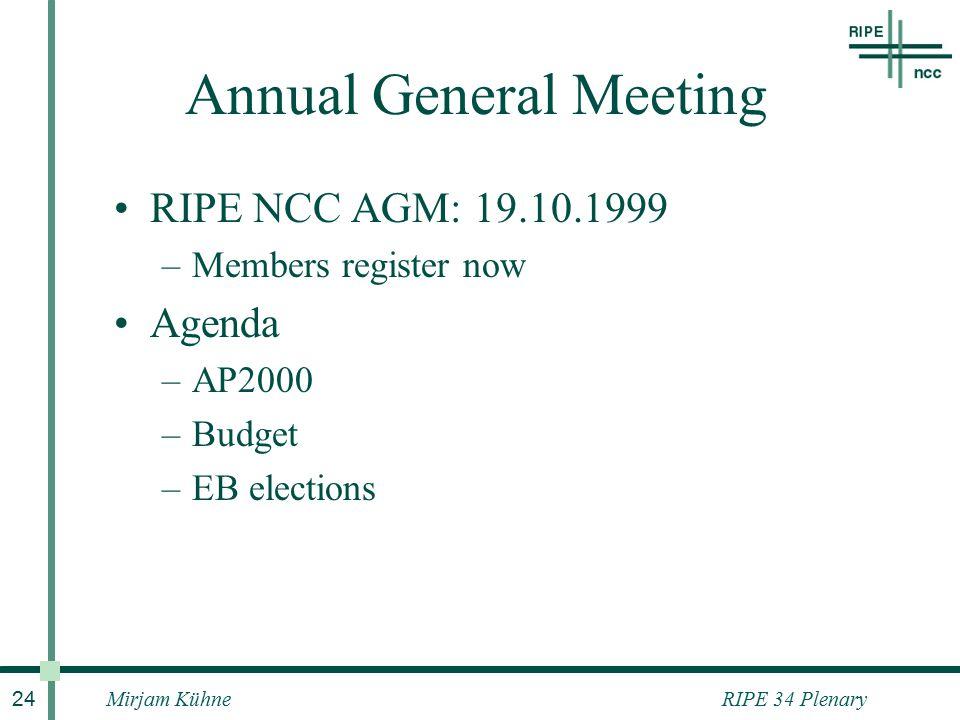 RIPE 34 PlenaryMirjam Kühne 24 Annual General Meeting RIPE NCC AGM: 19.10.1999 –Members register now Agenda –AP2000 –Budget –EB elections