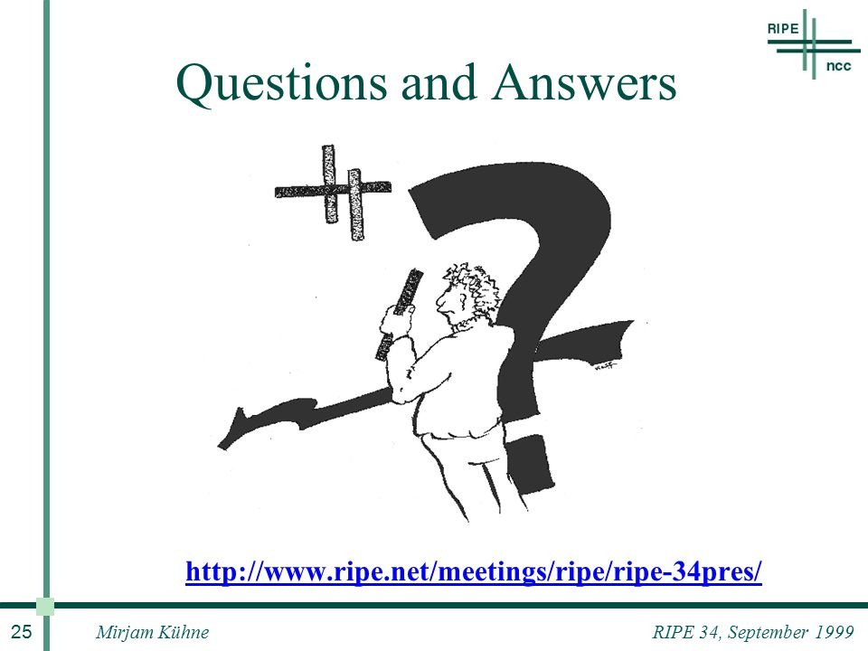 Mirjam Kühne 25 RIPE 34, September 1999 Questions and Answers http://www.ripe.net/meetings/ripe/ripe-34pres/