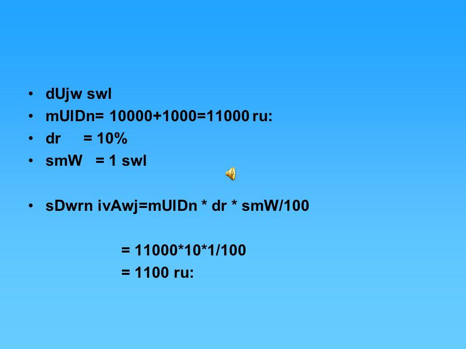 dUjw swl mUlDn= 10000+1000=11000 ru: dr = 10% smW = 1 swl sDwrn ivAwj=mUlDn * dr * smW/100 = 11000*10*1/100 = 1100 ru: