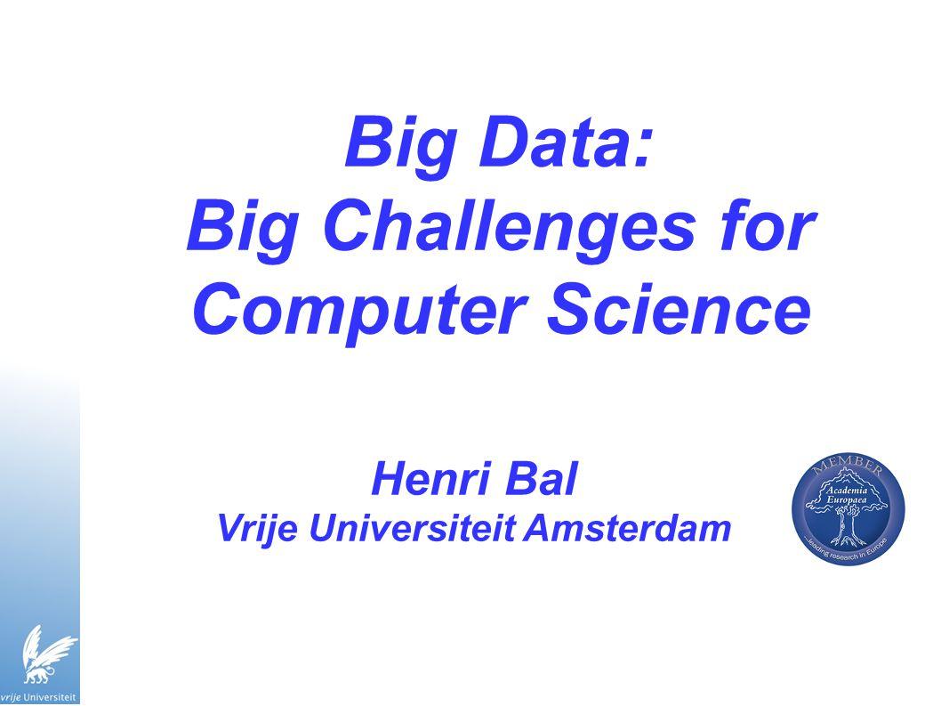 Big Data: Big Challenges for Computer Science Henri Bal Vrije Universiteit Amsterdam