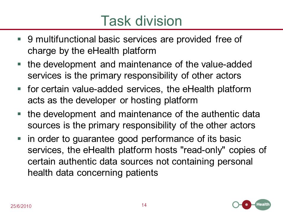 14 25/6/2010 Task division  9 multifunctional basic services are provided free of charge by the eHealth platform  the development and maintenance of the value-added services is the primary responsibility of other actors  for certain value-added services, the eHealth platform acts as the developer or hosting platform  the development and maintenance of the authentic data sources is the primary responsibility of the other actors  in order to guarantee good performance of its basic services, the eHealth platform hosts read-only copies of certain authentic data sources not containing personal health data concerning patients