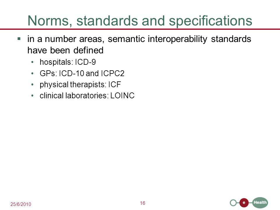 16 25/6/2010 Norms, standards and specifications  in a number areas, semantic interoperability standards have been defined hospitals: ICD-9 GPs: ICD-10 and ICPC2 physical therapists: ICF clinical laboratories: LOINC