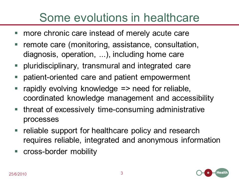 3 25/6/2010 Some evolutions in healthcare  more chronic care instead of merely acute care  remote care (monitoring, assistance, consultation, diagnosis, operation,...), including home care  pluridisciplinary, transmural and integrated care  patient-oriented care and patient empowerment  rapidly evolving knowledge => need for reliable, coordinated knowledge management and accessibility  threat of excessively time-consuming administrative processes  reliable support for healthcare policy and research requires reliable, integrated and anonymous information  cross-border mobility