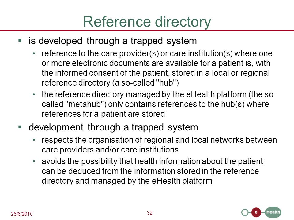 32 25/6/2010 Reference directory  is developed through a trapped system reference to the care provider(s) or care institution(s) where one or more electronic documents are available for a patient is, with the informed consent of the patient, stored in a local or regional reference directory (a so-called hub ) the reference directory managed by the eHealth platform (the so- called metahub ) only contains references to the hub(s) where references for a patient are stored  development through a trapped system respects the organisation of regional and local networks between care providers and/or care institutions avoids the possibility that health information about the patient can be deduced from the information stored in the reference directory and managed by the eHealth platform