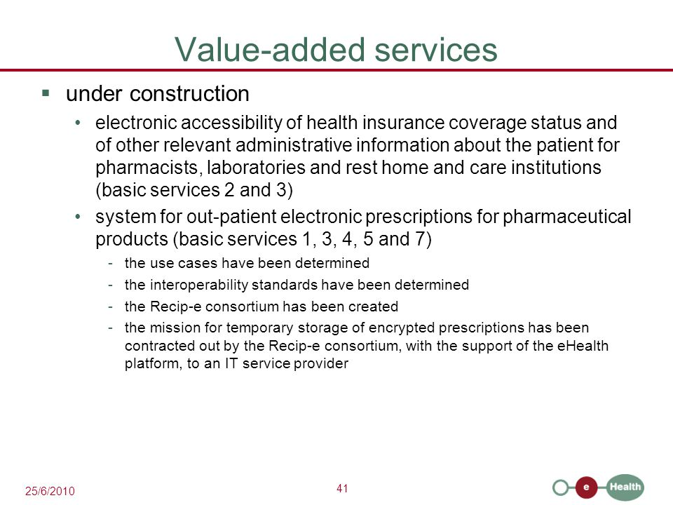 41 25/6/2010 Value-added services  under construction electronic accessibility of health insurance coverage status and of other relevant administrative information about the patient for pharmacists, laboratories and rest home and care institutions (basic services 2 and 3) system for out-patient electronic prescriptions for pharmaceutical products (basic services 1, 3, 4, 5 and 7) -the use cases have been determined -the interoperability standards have been determined -the Recip-e consortium has been created -the mission for temporary storage of encrypted prescriptions has been contracted out by the Recip-e consortium, with the support of the eHealth platform, to an IT service provider