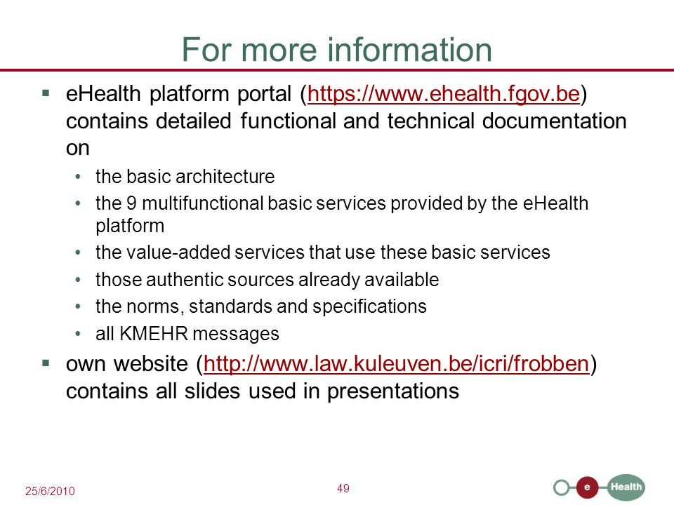 49 25/6/2010 For more information  eHealth platform portal (https://www.ehealth.fgov.be) contains detailed functional and technical documentation onhttps://www.ehealth.fgov.be the basic architecture the 9 multifunctional basic services provided by the eHealth platform the value-added services that use these basic services those authentic sources already available the norms, standards and specifications all KMEHR messages  own website (http://www.law.kuleuven.be/icri/frobben) contains all slides used in presentationshttp://www.law.kuleuven.be/icri/frobben