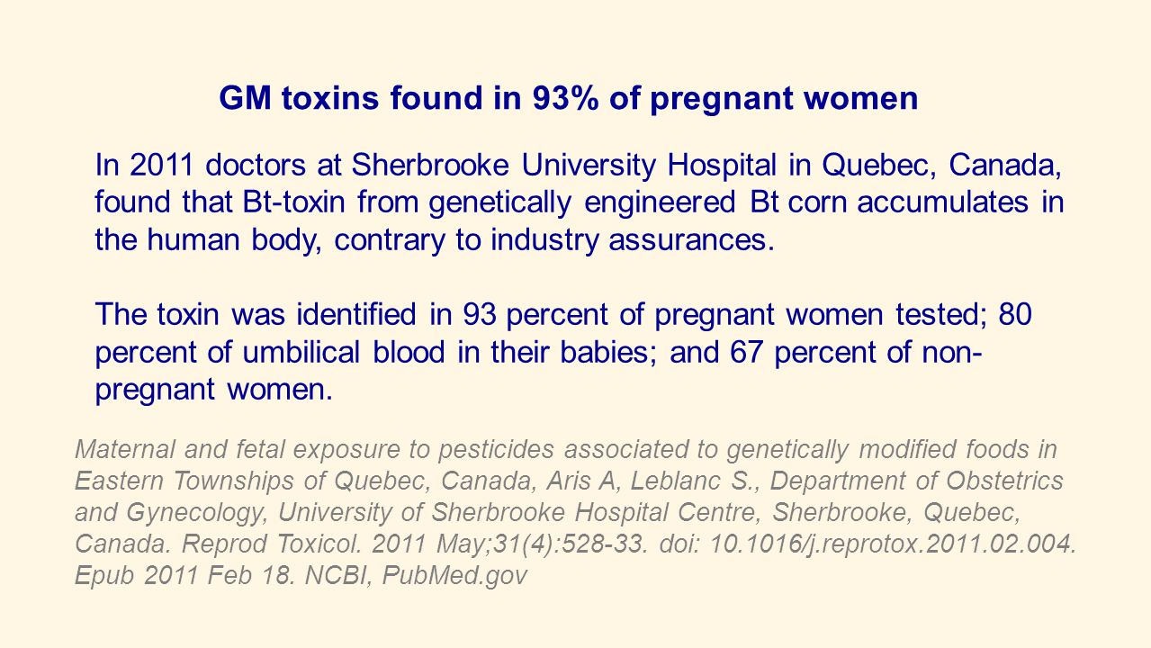 In 2011 doctors at Sherbrooke University Hospital in Quebec, Canada, found that Bt-toxin from genetically engineered Bt corn accumulates in the human