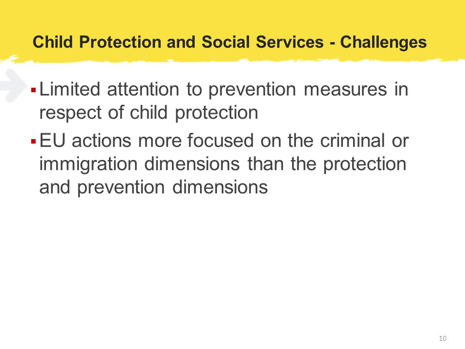 Child Protection and Social Services - Challenges  Limited attention to prevention measures in respect of child protection  EU actions more focused on the criminal or immigration dimensions than the protection and prevention dimensions 10